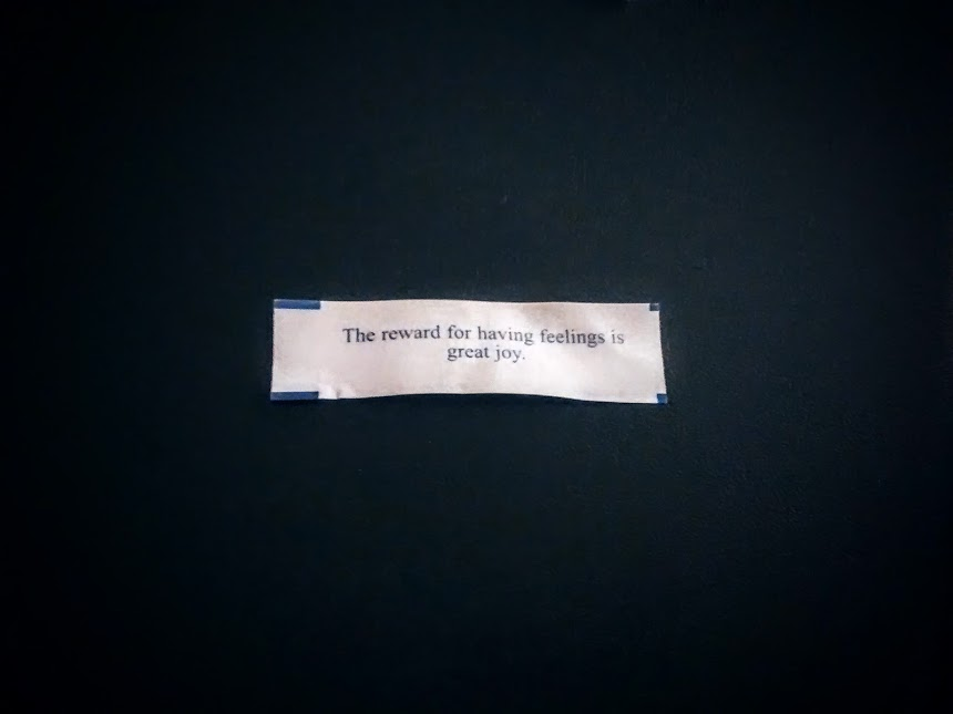 A fortune cookie that reads: The reward for having feelings is great joy.